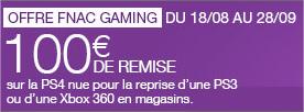 100€ de remise sur la PS4 nue pour la reprise d'une PS3 ou d'une Xbox 360, soit